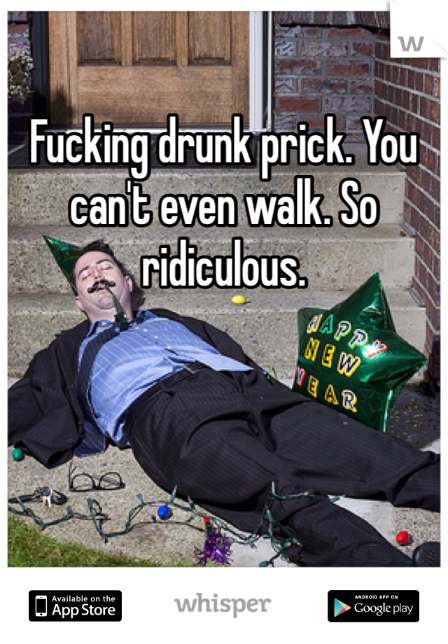 Fucking drunk prick. You can't even walk. So ridiculous.