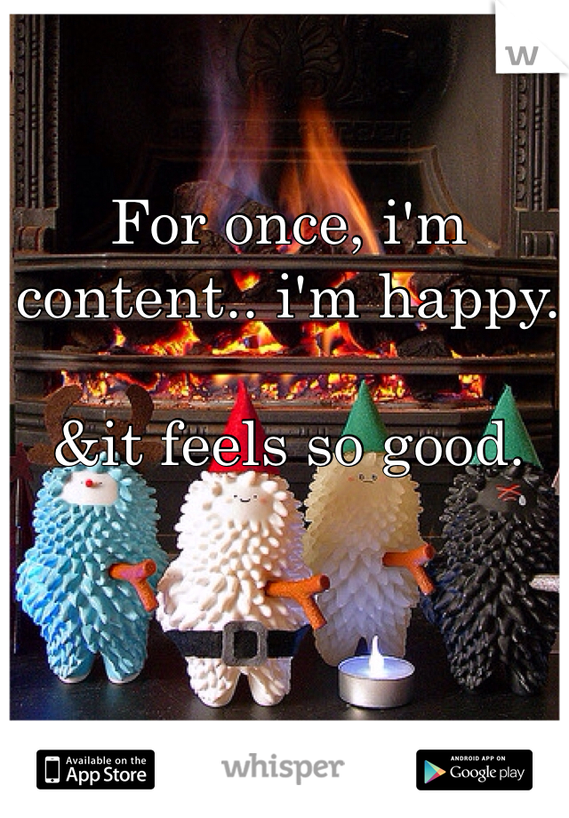 For once, i'm content.. i'm happy.  &it feels so good.