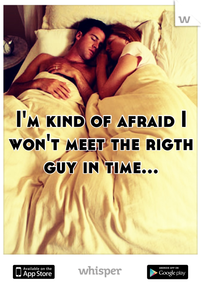 I'm kind of afraid I won't meet the rigth guy in time...