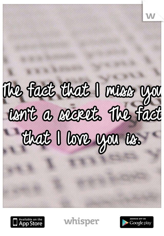 The fact that I miss you isn't a secret. The fact that I love you is.
