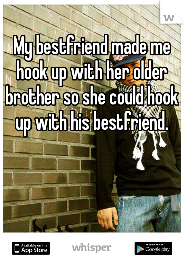 My bestfriend made me hook up with her older brother so she could hook up with his bestfriend.