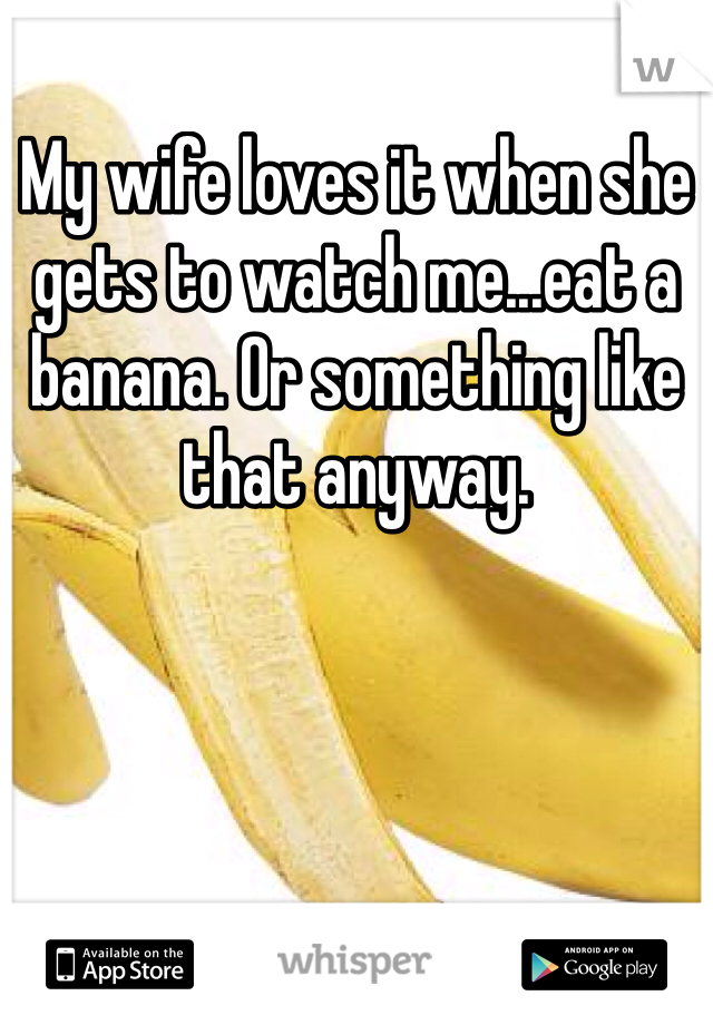 My wife loves it when she gets to watch me...eat a banana. Or something like that anyway.
