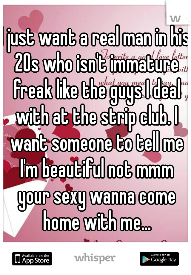 I just want a real man in his 20s who isn't immature freak like the guys I deal with at the strip club. I want someone to tell me I'm beautiful not mmm your sexy wanna come home with me...