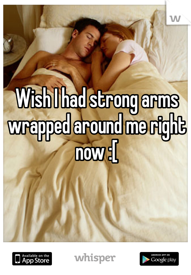 Wish I had strong arms wrapped around me right now :[