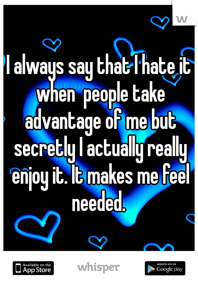 I always say that I hate it when  people take advantage of me but secretly I actually really enjoy it. It makes me feel needed.