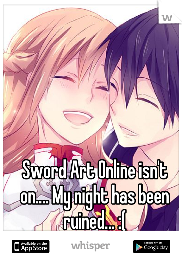 Sword Art Online isn't on.... My night has been ruined... :(