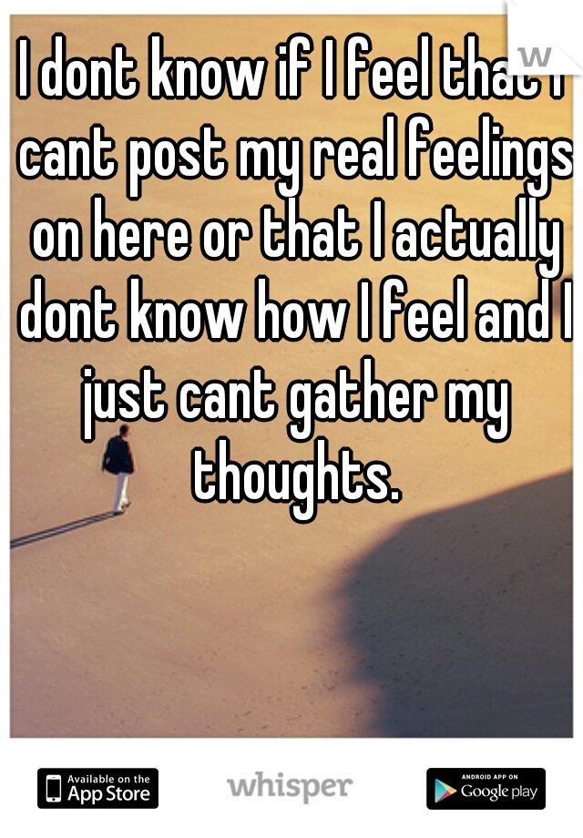 I dont know if I feel that I cant post my real feelings on here or that I actually dont know how I feel and I just cant gather my thoughts.