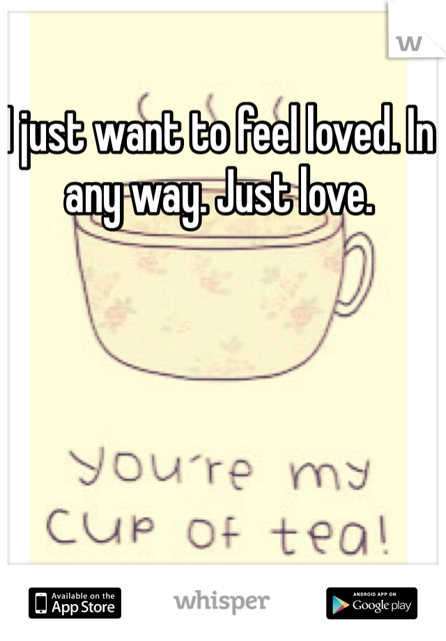 I just want to feel loved. In any way. Just love.