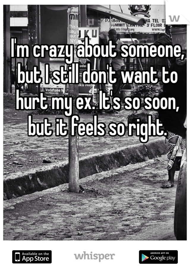 I'm crazy about someone, but I still don't want to hurt my ex. It's so soon, but it feels so right.