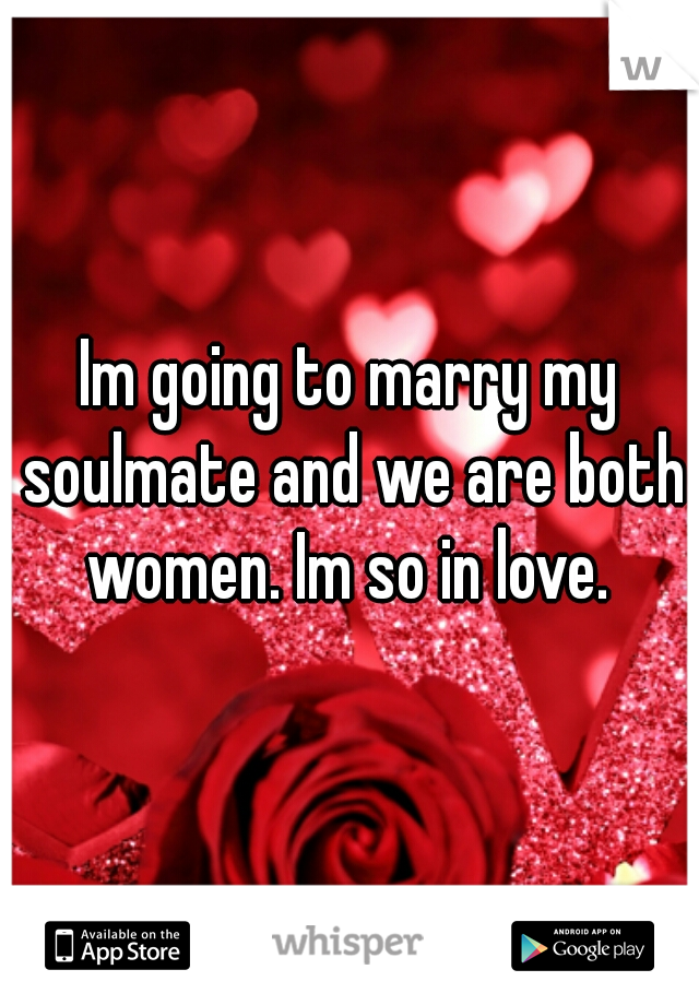 Im going to marry my soulmate and we are both women. Im so in love.