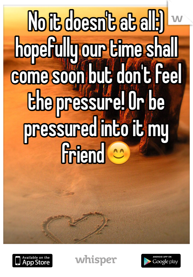 No it doesn't at all:) hopefully our time shall come soon but don't feel the pressure! Or be pressured into it my friend😊