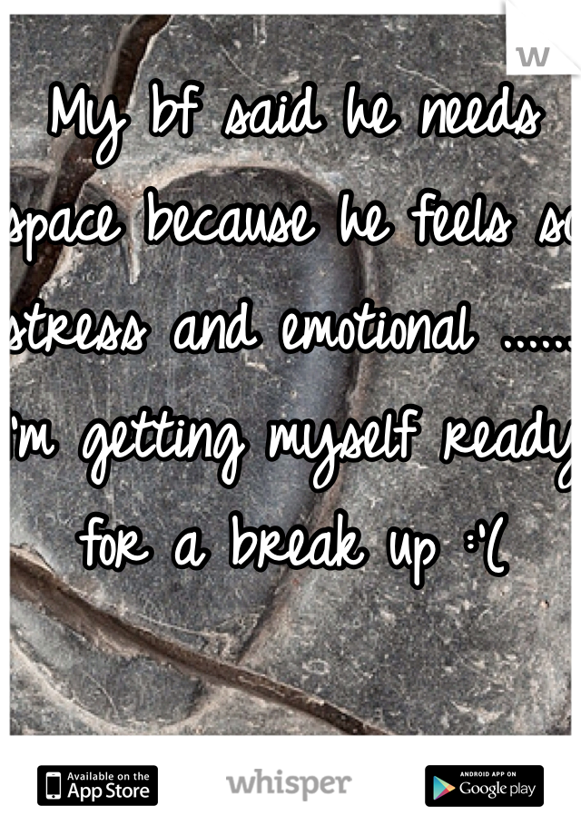 My bf said he needs space because he feels so stress and emotional ......  I'm getting myself ready for a break up :'(