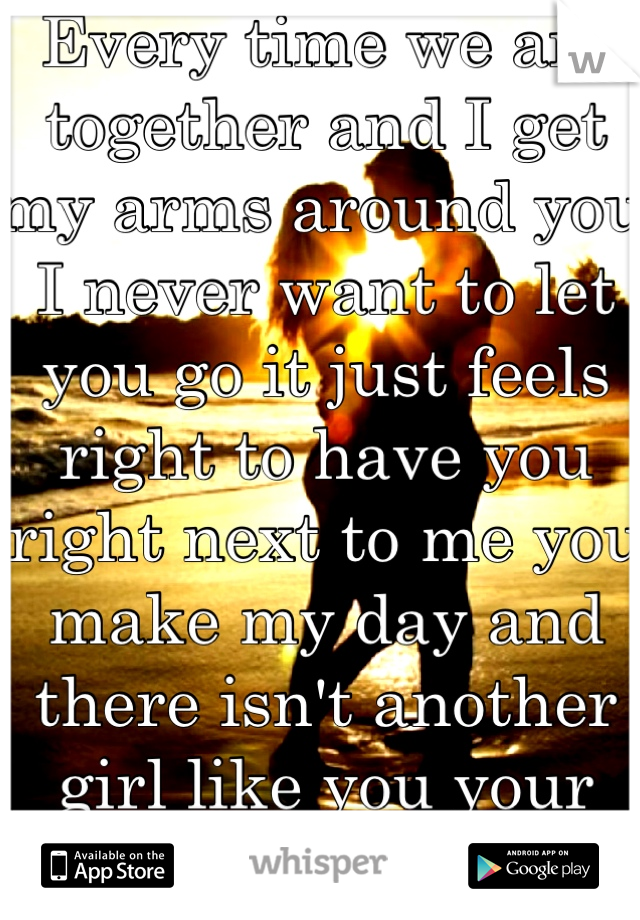 Every time we are together and I get my arms around you I never want to let you go it just feels right to have you right next to me you make my day and there isn't another girl like you your perfect (:
