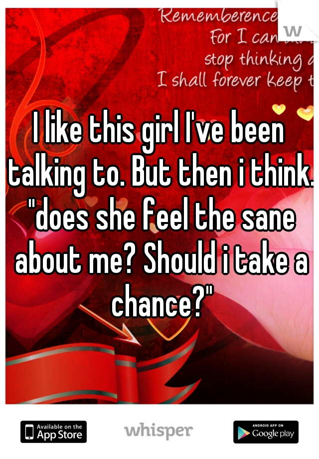 """I like this girl I've been talking to. But then i think. """"does she feel the sane about me? Should i take a chance?"""""""