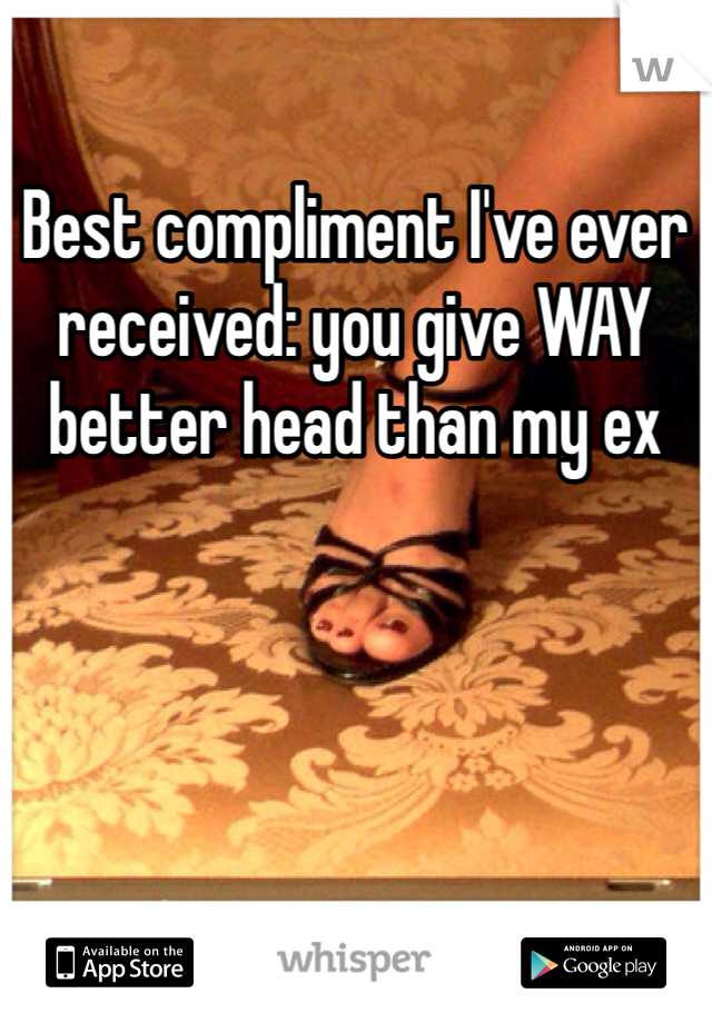 Best compliment I've ever received: you give WAY better head than my ex