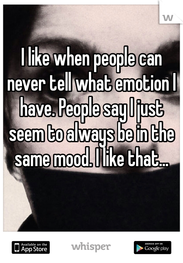 I like when people can never tell what emotion I have. People say I just seem to always be in the same mood. I like that...