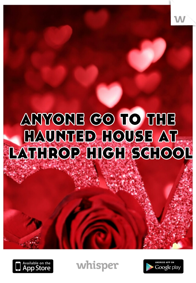 anyone go to the haunted house at lathrop high school?