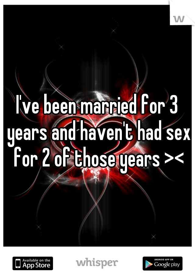 I've been married for 3 years and haven't had sex for 2 of those years ><