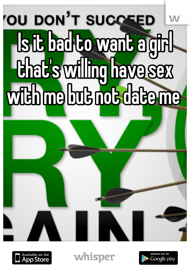Is it bad to want a girl that's willing have sex with me but not date me