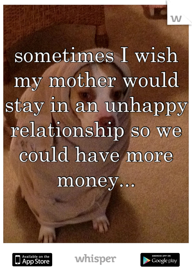 sometimes I wish my mother would stay in an unhappy relationship so we could have more money...