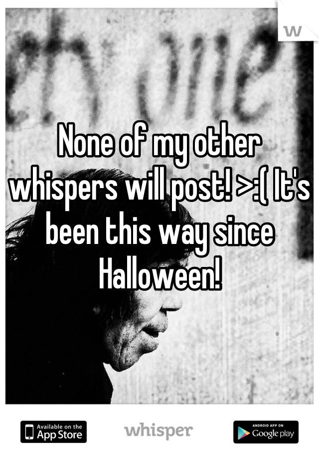 None of my other whispers will post! >:( It's been this way since Halloween!