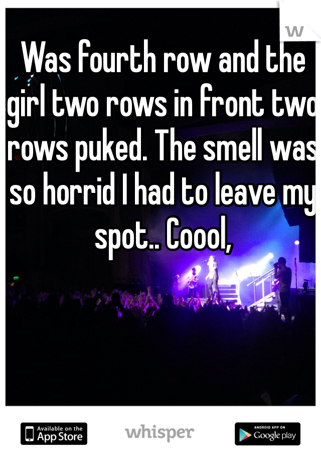 Was fourth row and the girl two rows in front two rows puked. The smell was so horrid I had to leave my spot.. Coool,
