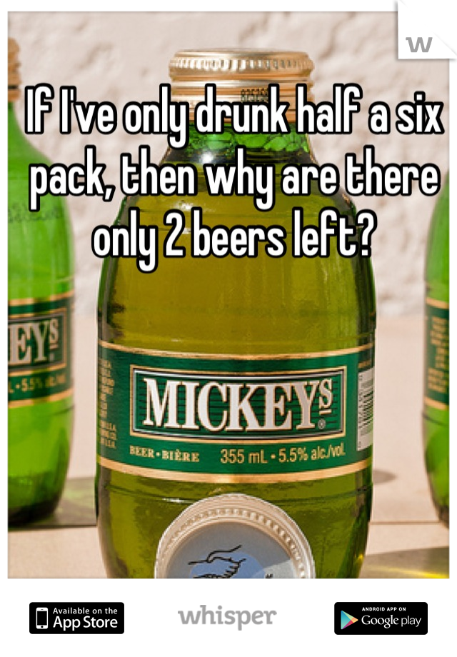 If I've only drunk half a six pack, then why are there only 2 beers left?