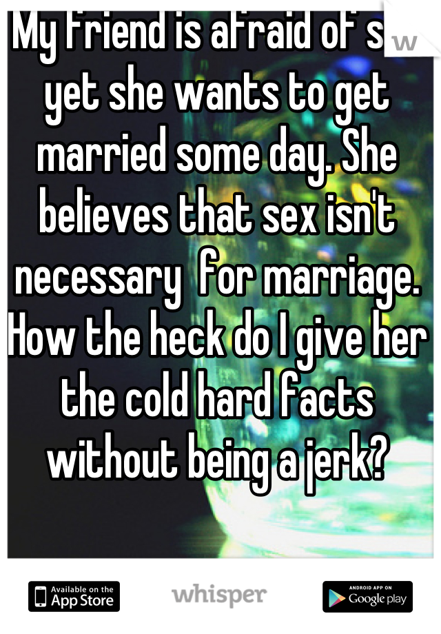 My friend is afraid of sex yet she wants to get married some day. She believes that sex isn't necessary  for marriage. How the heck do I give her the cold hard facts without being a jerk?
