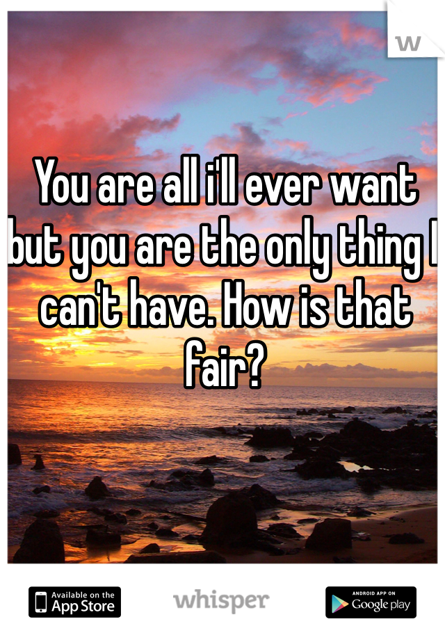 You are all i'll ever want but you are the only thing I can't have. How is that fair?