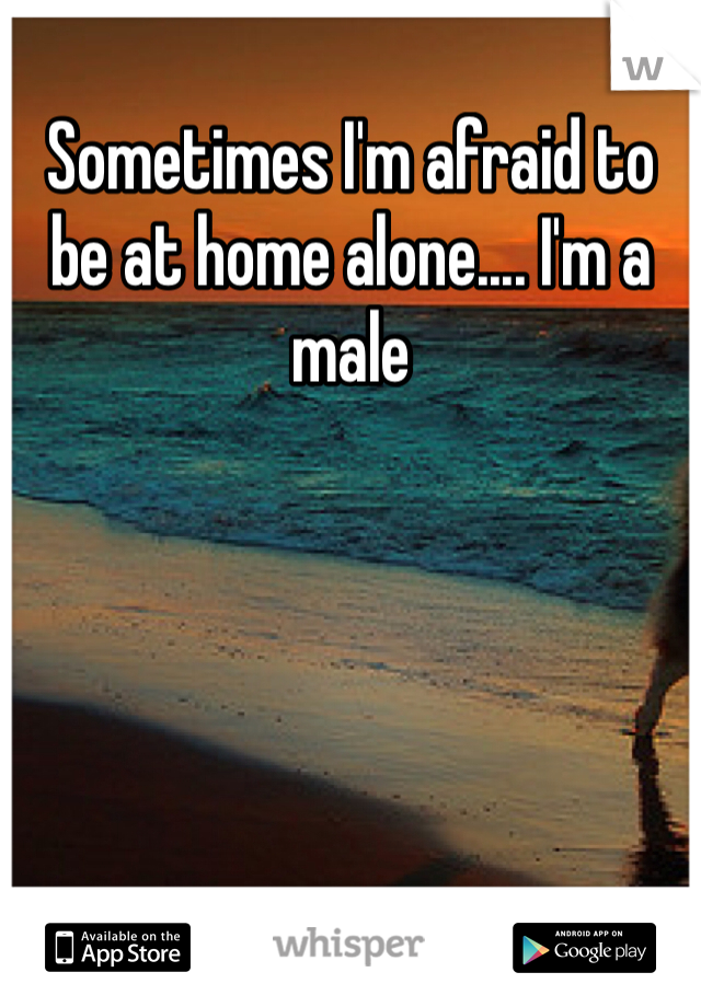 Sometimes I'm afraid to be at home alone.... I'm a male