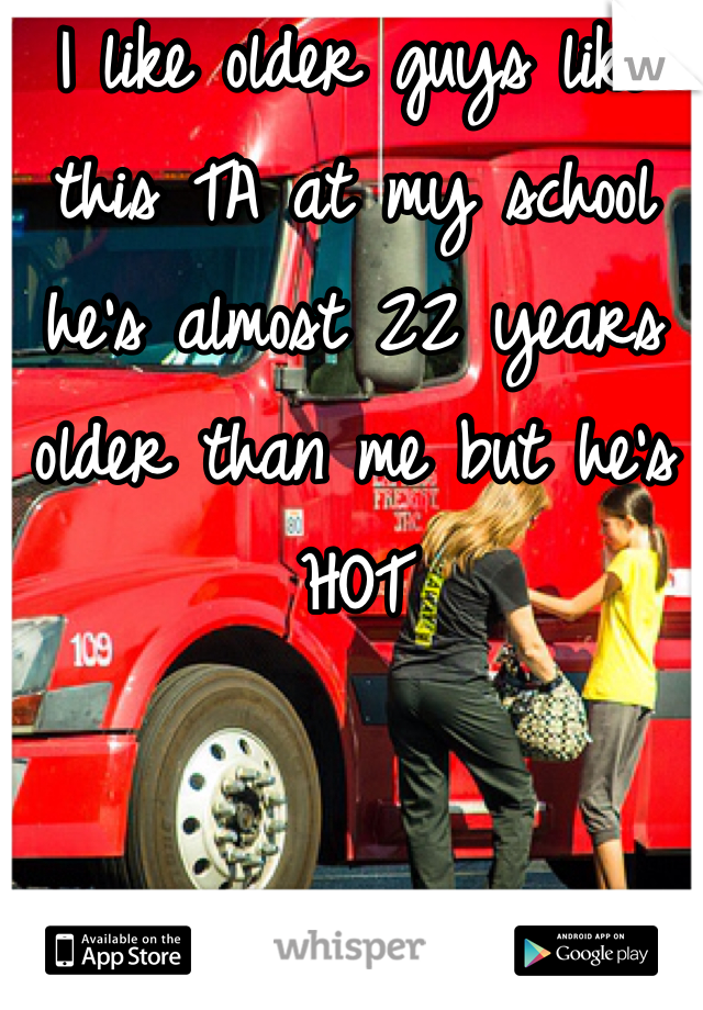 I like older guys like this TA at my school he's almost 22 years older than me but he's HOT