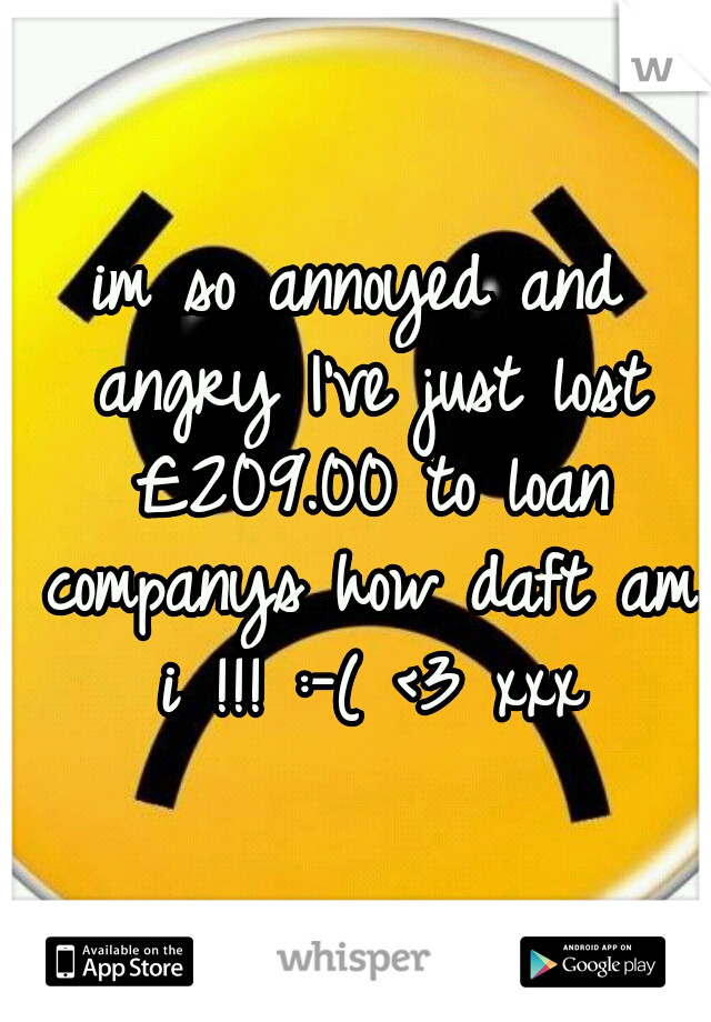 im so annoyed and angry I've just lost £209.00 to loan companys how daft am i !!! :-( <3 xxx