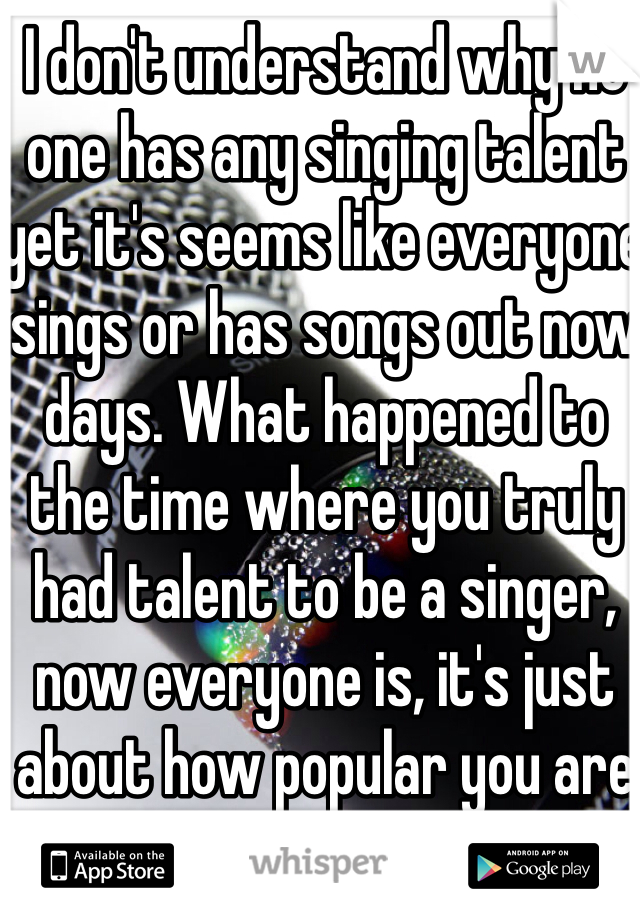 I don't understand why no one has any singing talent yet it's seems like everyone sings or has songs out now days. What happened to the time where you truly had talent to be a singer, now everyone is, it's just about how popular you are
