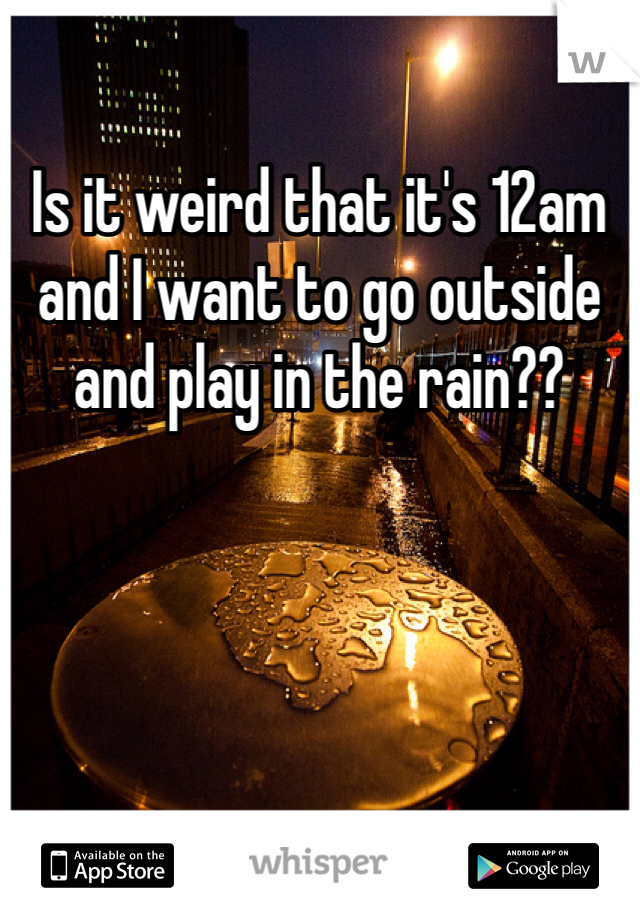 Is it weird that it's 12am and I want to go outside and play in the rain??