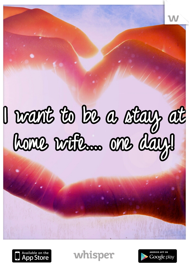 I want to be a stay at home wife.... one day!