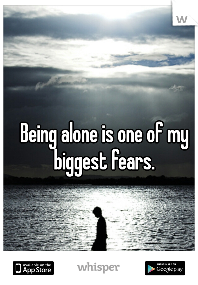 Being alone is one of my biggest fears.