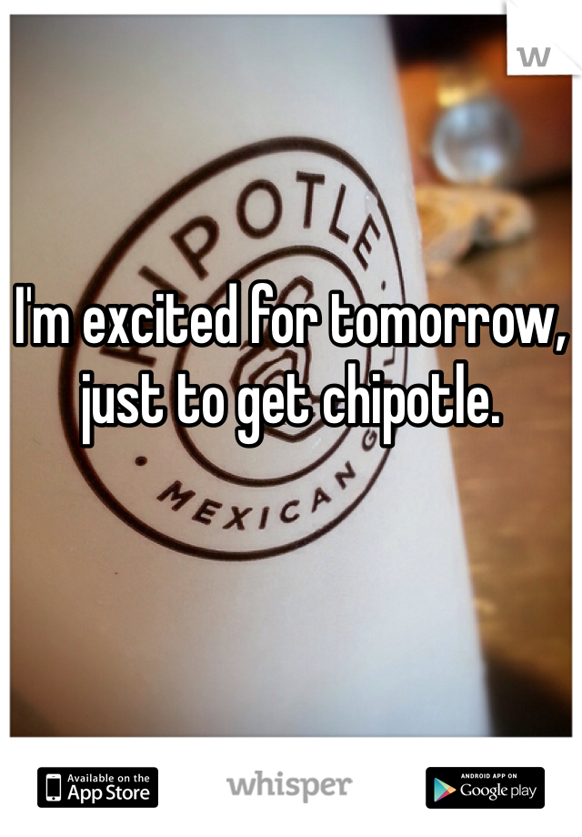 I'm excited for tomorrow, just to get chipotle.