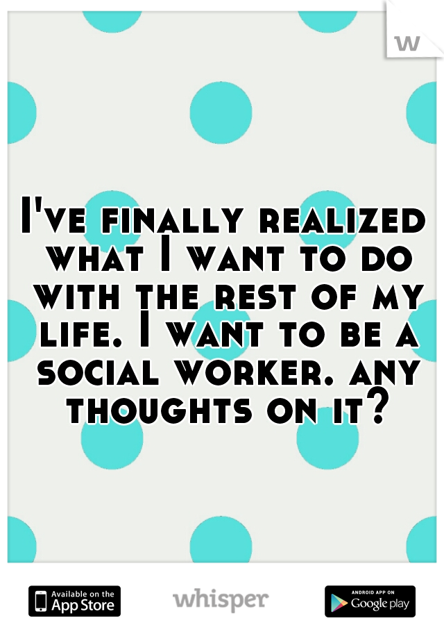 I've finally realized what I want to do with the rest of my life. I want to be a social worker. any thoughts on it?