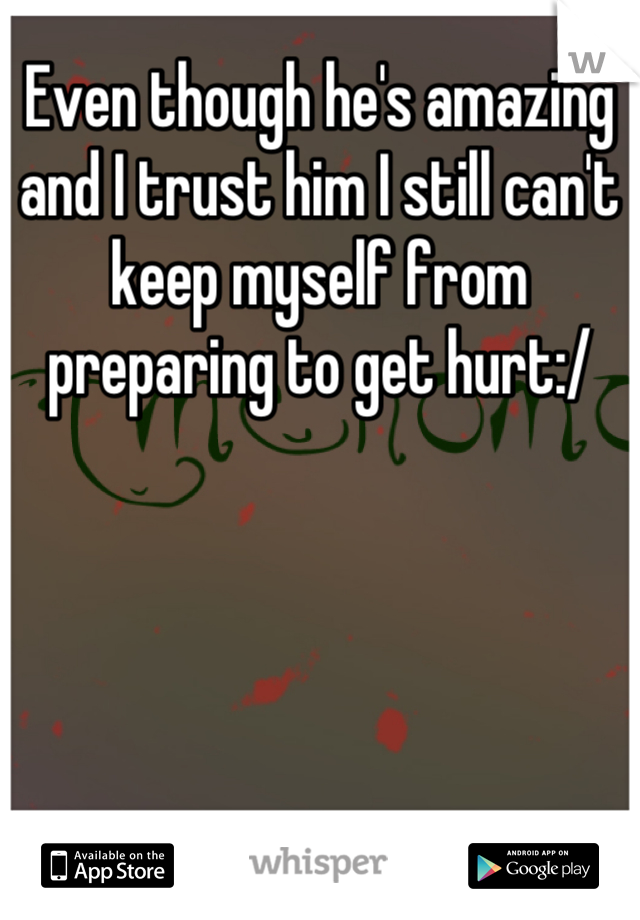 Even though he's amazing and I trust him I still can't keep myself from preparing to get hurt:/