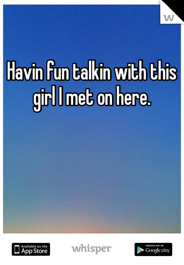 Havin fun talkin with this girl I met on here.