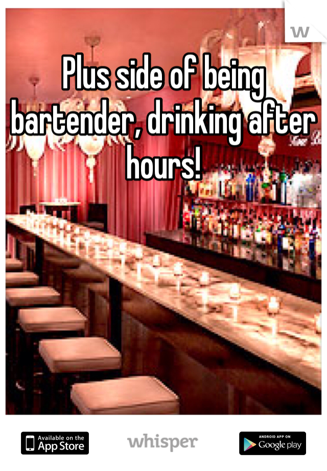 Plus side of being bartender, drinking after hours!