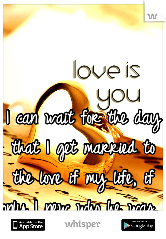 I can wait for the day that I get married to the love if my life, if only I new who he was.