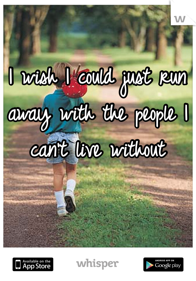 I wish I could just run away with the people I can't live without