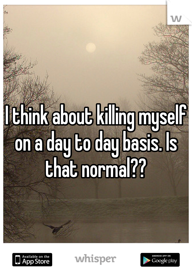 I think about killing myself on a day to day basis. Is that normal??