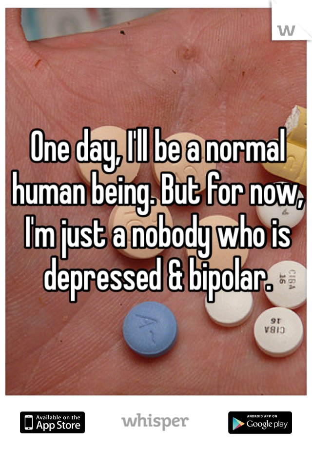 One day, I'll be a normal human being. But for now, I'm just a nobody who is depressed & bipolar.