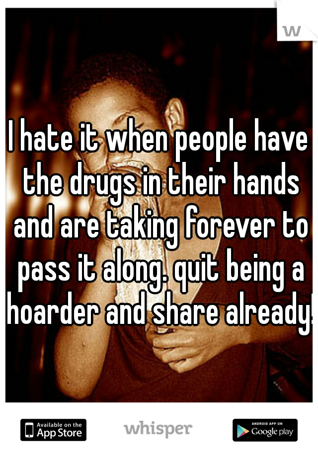 I hate it when people have the drugs in their hands and are taking forever to pass it along. quit being a hoarder and share already!!