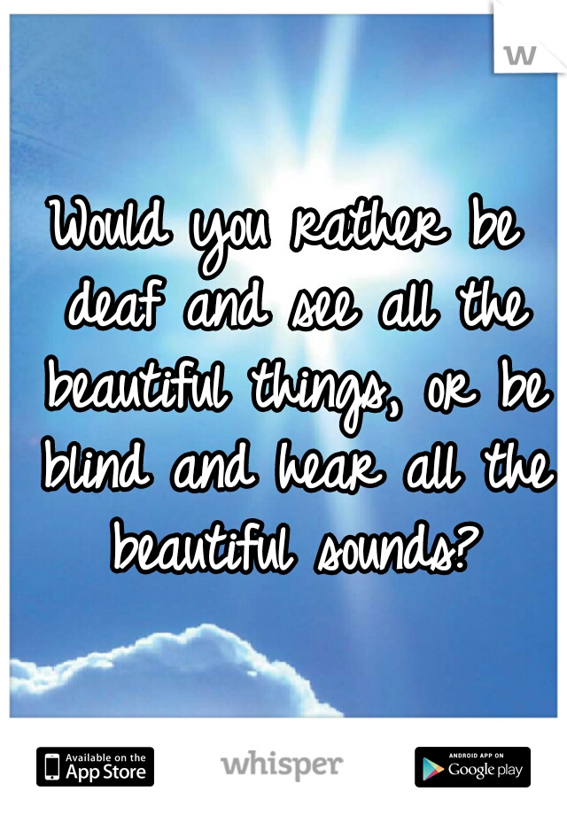 Would you rather be deaf and see all the beautiful things, or be blind and hear all the beautiful sounds?