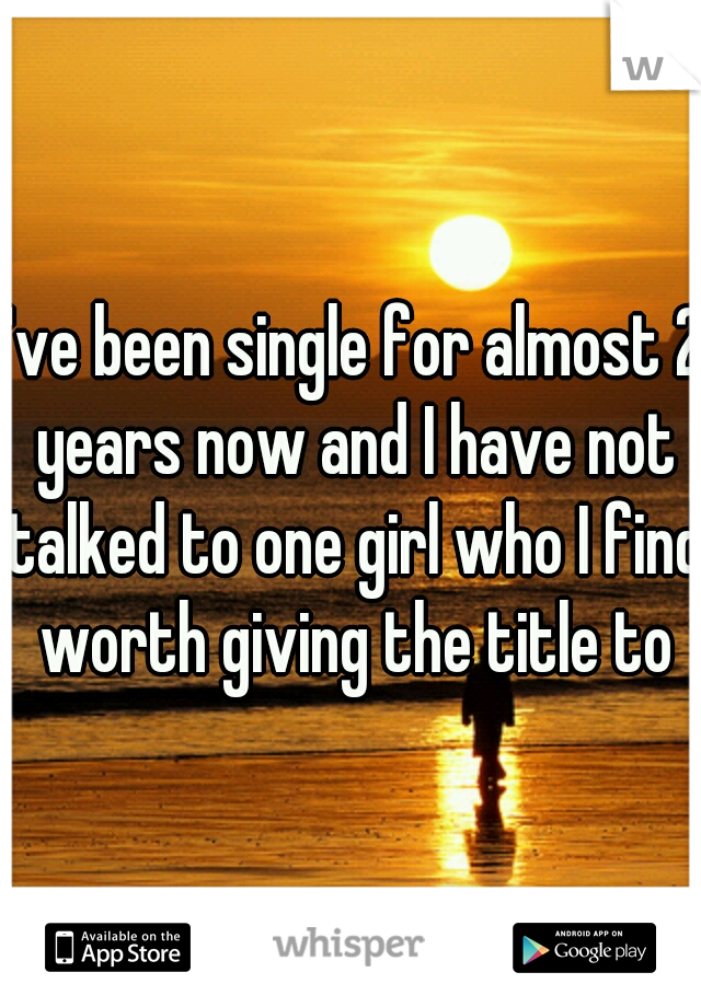 I've been single for almost 2 years now and I have not talked to one girl who I find worth giving the title to