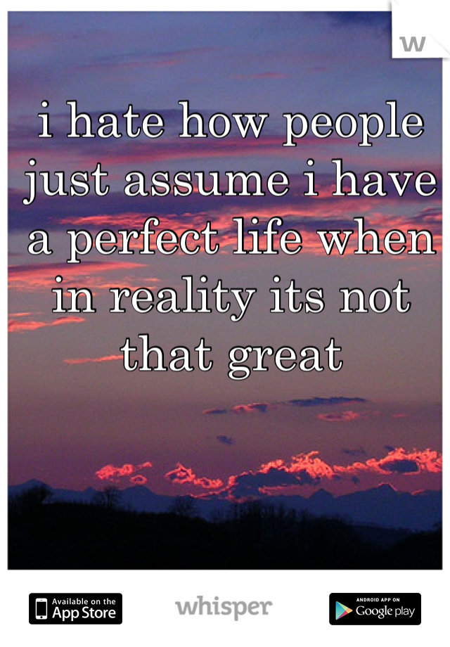 i hate how people just assume i have a perfect life when in reality its not that great