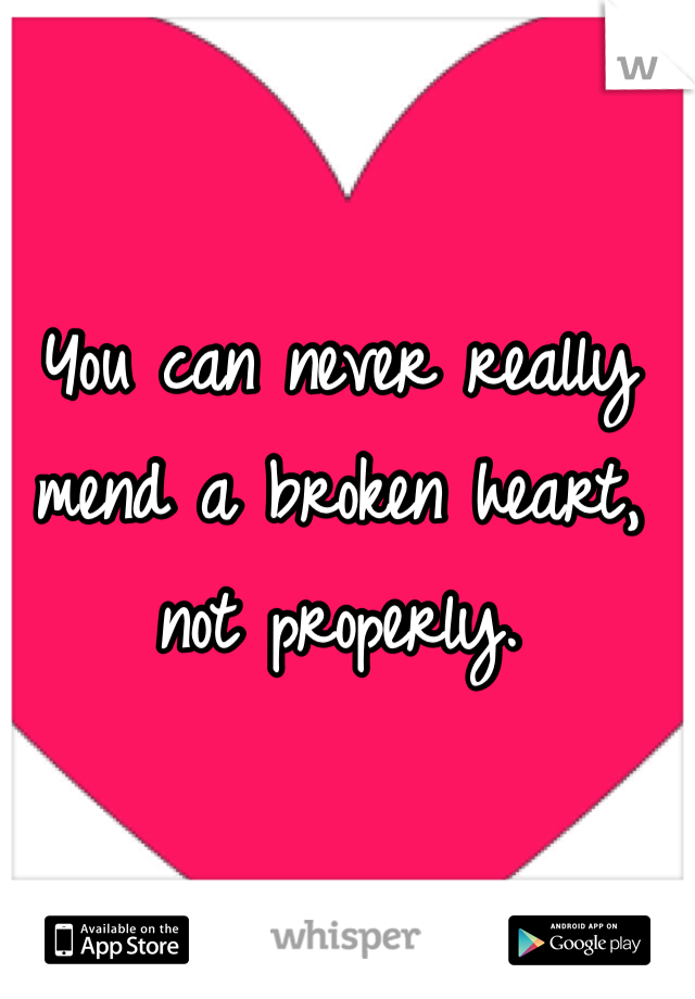 You can never really mend a broken heart, not properly.